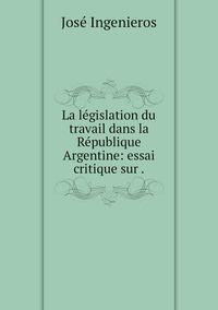 La législation du travail dans la République Argentine: essai critique sur ., Jose Ingenieros обложка-превью