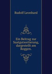 Ein Beitrag zur Saatgutsortierung, dargestellt am Roggen., Rudolf Leonhard обложка-превью