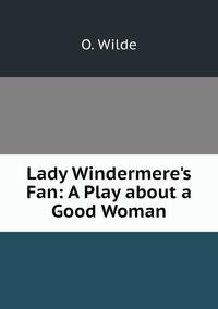 Lady Windermere's Fan: A Play about a Good Woman, Оскар Уайльд обложка-превью