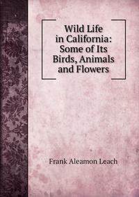 Wild Life in California: Some of Its Birds, Animals and Flowers, Frank Aleamon Leach обложка-превью