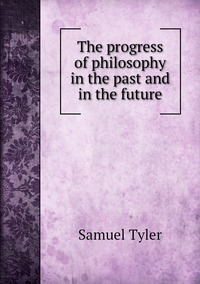 The progress of philosophy in the past and in the future, Samuel Tyler обложка-превью