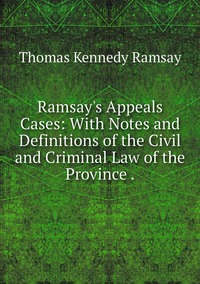 Ramsay's Appeals Cases: With Notes and Definitions of the Civil and Criminal Law of the Province ., Thomas Kennedy Ramsay обложка-превью