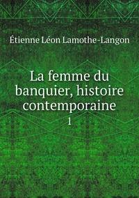 La femme du banquier, histoire contemporaine: 1, Etienne Leon Lamothe-Langon обложка-превью