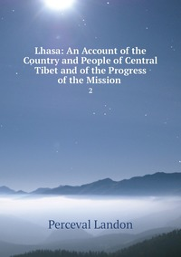 Lhasa: An Account of the Country and People of Central Tibet and of the Progress of the Mission .: 2, Perceval Landon обложка-превью