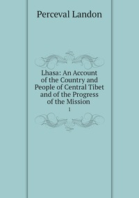 Lhasa: An Account of the Country and People of Central Tibet and of the Progress of the Mission .: 1, Perceval Landon обложка-превью