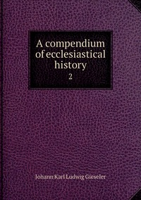 A compendium of ecclesiastical history: 2, Johann Karl Ludwig Gieseler обложка-превью