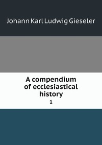 A compendium of ecclesiastical history: 1, Johann Karl Ludwig Gieseler обложка-превью