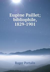 Eugène Paillet; bibliophile, 1829-1901, Roger Portalis обложка-превью
