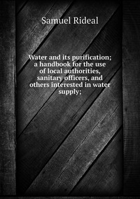 Water and its purification; a handbook for the use of local authorities, sanitary officers, and others interested in water supply;, Samuel Rideal обложка-превью