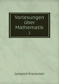 Vorlesungen über Mathematik: 2, Leopold Kronecker обложка-превью