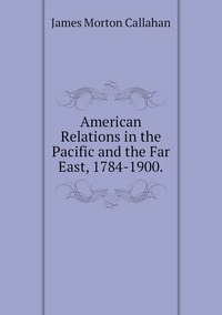 American Relations in the Pacific and the Far East, 1784-1900., James Morton Callahan обложка-превью