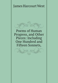 Poems of Human Progress, and Other Pieces: Including One Hundred and Fifteen Sonnets,, James Harcourt West обложка-превью