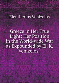 Greece in Her True Light: Her Position in the World-wide War as Expounded by El. K. Venizelos ., Eleutherios Venizelos обложка-превью