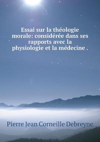 Essai sur la théologie morale: considérée dans ses rapports avec la physiologie et la médecine ., Pierre Jean Corneille Debreyne обложка-превью