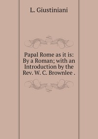 Papal Rome as it is: By a Roman; with an Introduction by the Rev. W. C. Brownlee ., L. Giustiniani обложка-превью