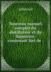 Nouveau manuel complet du distillateur et du liquoriste, contenant làrt de ., Lebeaud обложка-превью