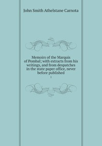 Memoirs of the Marquis of Pombal; with extracts from his writings, and from despatches in the state paper office, never before published: 1, John Smith Athelstane Carnota обложка-превью