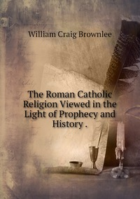 The Roman Catholic Religion Viewed in the Light of Prophecy and History ., William Craig Brownlee обложка-превью