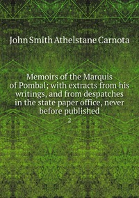 Memoirs of the Marquis of Pombal; with extracts from his writings, and from despatches in the state paper office, never before published: 2, John Smith Athelstane Carnota обложка-превью