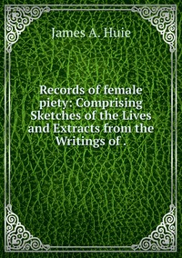 Книга под заказ: «Records of female piety: Comprising Sketches of the Lives and Extracts from the Writings of .»