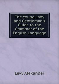 The Young Lady and Gentleman's Guide to the Grammar of the English Language, Levy Alexander обложка-превью