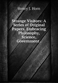 Strange Visitors: A Series of Original Papers, Embracing Philosophy, Science, Government ., Henry J. Horn обложка-превью