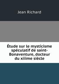 Étude sur le mysticisme spéculatif de saint-Bonaventure, docteur du xiiime siècle, Jean Richard обложка-превью