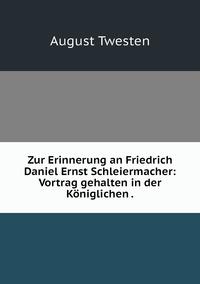 Zur Erinnerung an Friedrich Daniel Ernst Schleiermacher: Vortrag gehalten in der Königlichen ., August Twesten обложка-превью