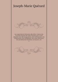 Les supercheries littéraires dévoilées. Galerie des écrivains français de toute l'Europe qui se sont déguisés sous des anagrammes, des astéronymes, des cryptonymes, des initialismes, des noms littéraires, des pseudonymes facétieux ou bizarres, etc: 01, Joseph-Marie Querard обложка-превью
