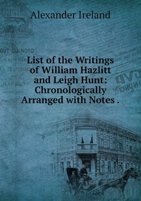 List of the Writings of William Hazlitt and Leigh Hunt: Chronologically Arranged with Notes ., Alexander Ireland обложка-превью
