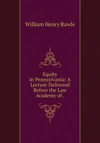 Equity in Pennsylvania: A Lecture Delivered Before the Law Academy of ., William Henry Rawle обложка-превью