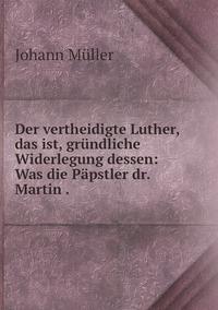 Der vertheidigte Luther, das ist, gründliche Widerlegung dessen: Was die Päpstler dr. Martin ., Johann Muller обложка-превью