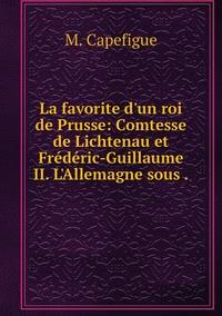 La favorite d'un roi de Prusse: Comtesse de Lichtenau et Frédéric-Guillaume II. L'Allemagne sous ., M. Capefigue обложка-превью