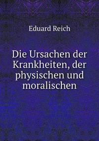 Die Ursachen der Krankheiten, der physischen und moralischen, Eduard Reich обложка-превью