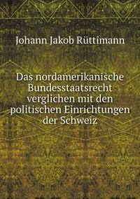 Das nordamerikanische Bundesstaatsrecht verglichen mit den politischen Einrichtungen der Schweiz, Johann Jakob Ruttimann обложка-превью