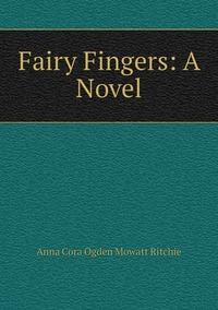 Fairy Fingers: A Novel, Anna Cora Ogden Mowatt Ritchie обложка-превью