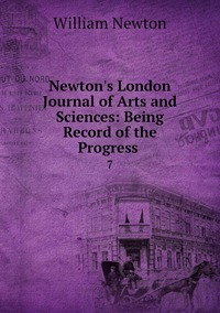 Newton's London Journal of Arts and Sciences: Being Record of the Progress .: 7, William Newton обложка-превью
