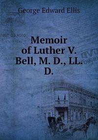 Memoir of Luther V. Bell, M. D., LL. D., Ellis George Edward обложка-превью