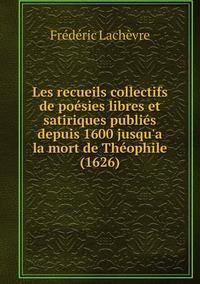 Les recueils collectifs de poésies libres et satiriques publiés depuis 1600 jusqu'a la mort de Théophile (1626), Frederic Lachevre обложка-превью