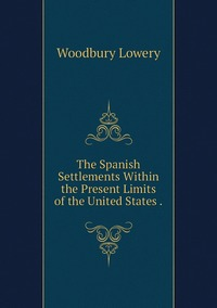 The Spanish Settlements Within the Present Limits of the United States ., Woodbury Lowery обложка-превью