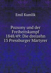 Pozsony und der Freiheitskampf 1848/49: Die dreizehn 13 Pressburger Märtyrer ., Emil Kumlik обложка-превью