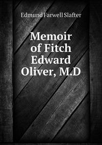 Memoir of Fitch Edward Oliver, M.D, Edmund Farwell Slafter обложка-превью