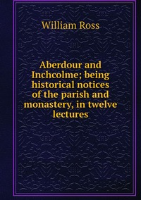 Aberdour and Inchcolme; being historical notices of the parish and monastery, in twelve lectures, William Ross обложка-превью