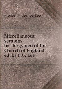 Miscellaneous sermons by clergymen of the Church of England, ed. by F.G. Lee, Ли обложка-превью