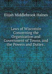 Книга под заказ: «Laws of Wisconsin Concerning the Organization and Government of Towns, and the Powers and Duties .»