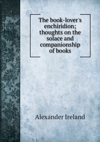 The book-lover's enchiridion; thoughts on the solace and companionship of books, Alexander Ireland обложка-превью