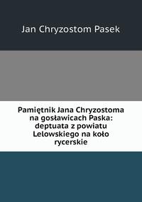 Pamiętnik Jana Chryzostoma na gosławicach Paska: deptuata z powiatu Lelowskiego na koło rycerskie, Jan Chryzostom Pasek обложка-превью