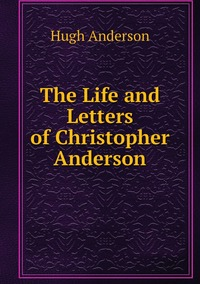 The Life and Letters of Christopher Anderson, Hugh Anderson обложка-превью
