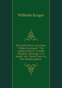 Das Verhältnis von Colley Cibbers Lustspiel 'The comical lovers' zu John Drydens 'Marriage à la mode' und 'Secret love; or, The maiden queen' , Wilhelm Kruger обложка-превью