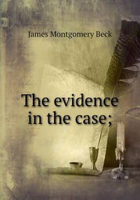 The evidence in the case;, James Montgomery Beck обложка-превью